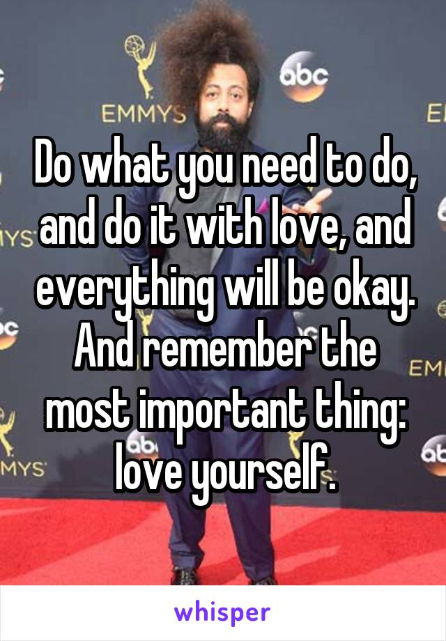 Do what you need to do, and do it with love, and everything will be okay. And remember the most important thing: love yourself.