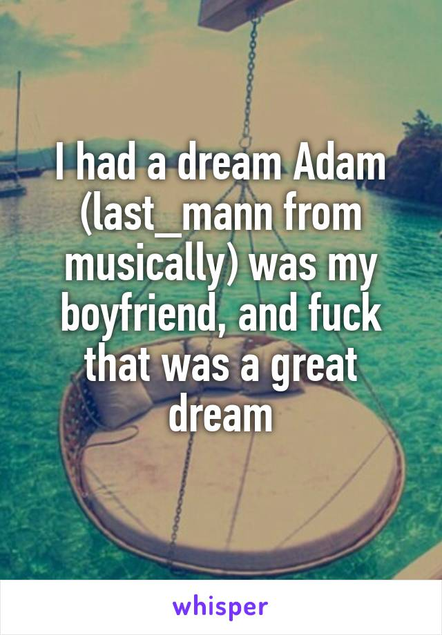 I had a dream Adam (last_mann from musically) was my boyfriend, and fuck that was a great dream
