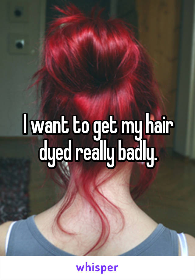 I want to get my hair dyed really badly.