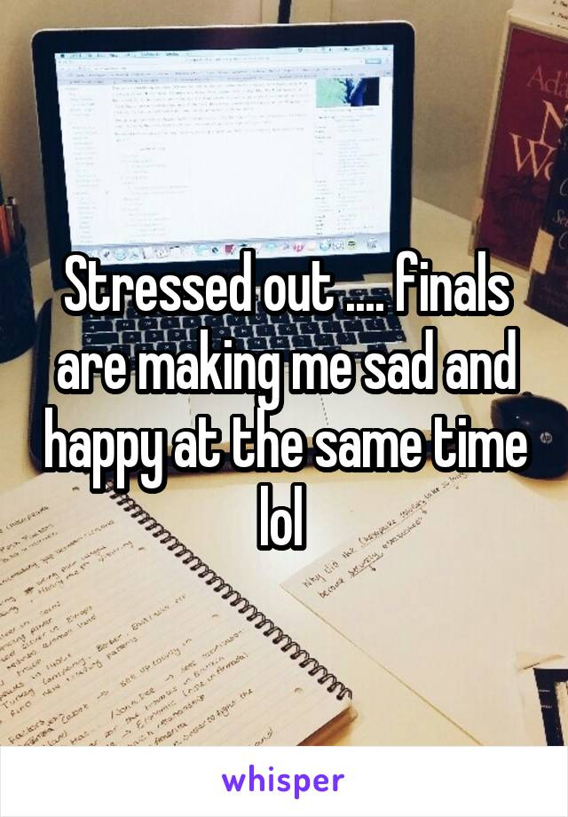 Stressed out .... finals are making me sad and happy at the same time lol