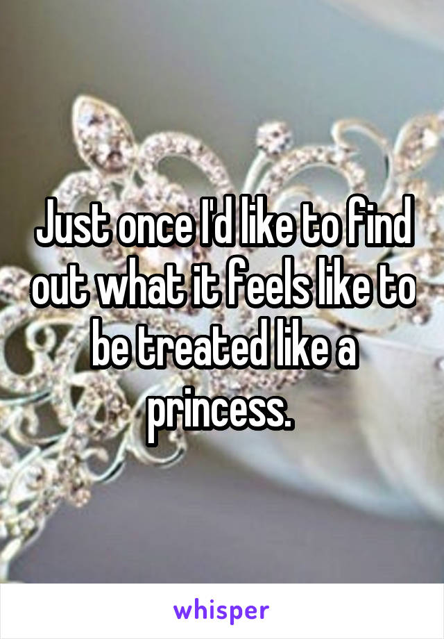 Just once I'd like to find out what it feels like to be treated like a princess.
