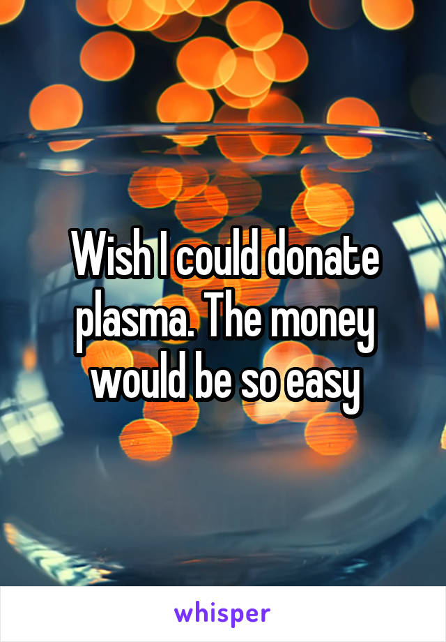 Wish I could donate plasma. The money would be so easy