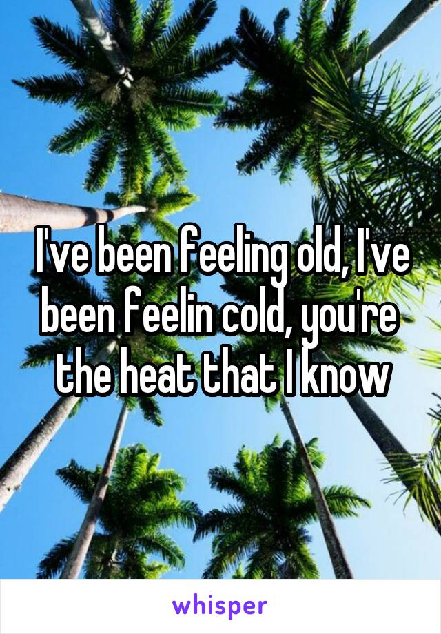 I've been feeling old, I've been feelin cold, you're  the heat that I know
