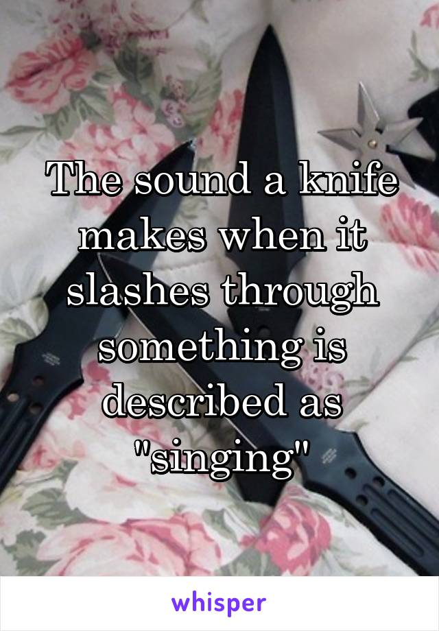 """The sound a knife makes when it slashes through something is described as """"singing"""""""