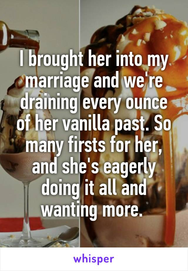 I brought her into my marriage and we're draining every ounce of her vanilla past. So many firsts for her, and she's eagerly doing it all and wanting more.