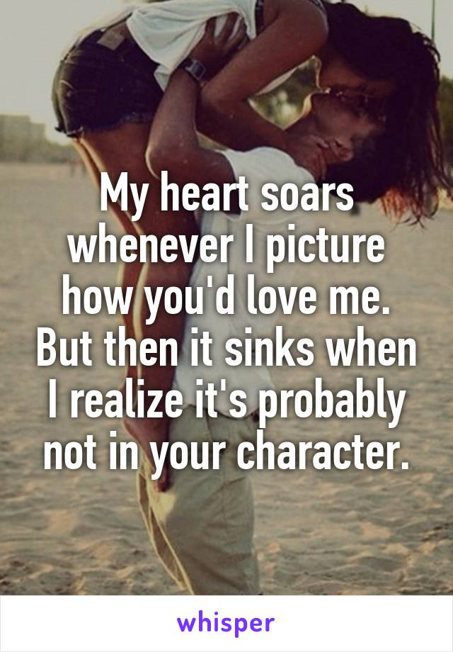 My heart soars whenever I picture how you'd love me. But then it sinks when I realize it's probably not in your character.