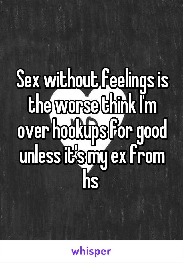 Sex without feelings is the worse think I'm over hookups for good unless it's my ex from hs