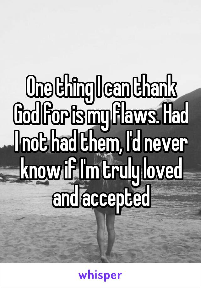 One thing I can thank God for is my flaws. Had I not had them, I'd never know if I'm truly loved and accepted
