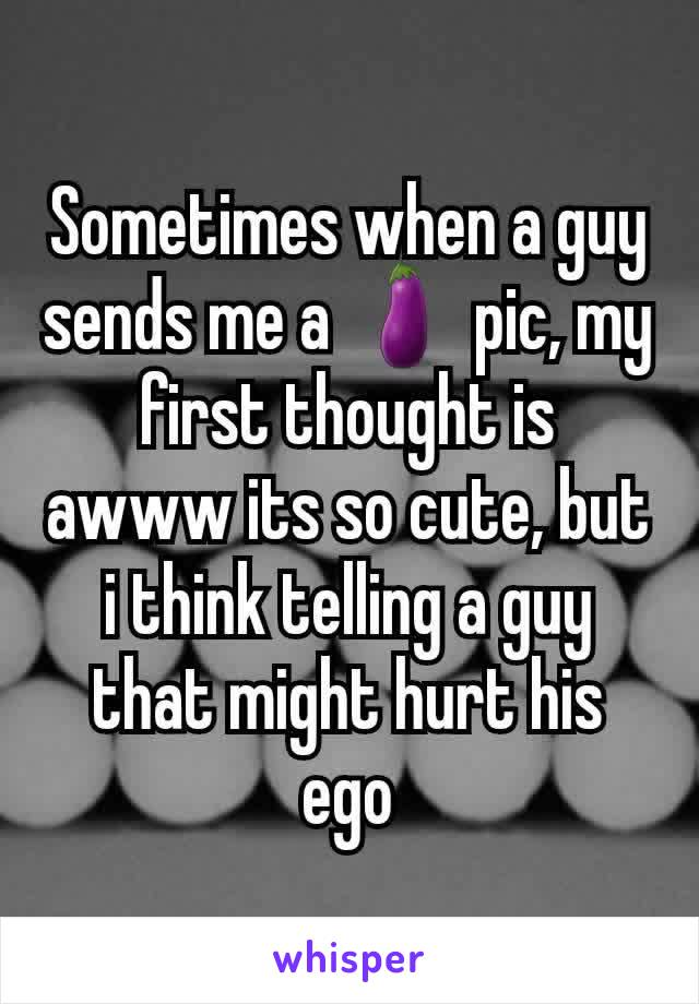 Sometimes when a guy sends me a 🍆 pic, my first thought is awww its so cute, but i think telling a guy that might hurt his ego