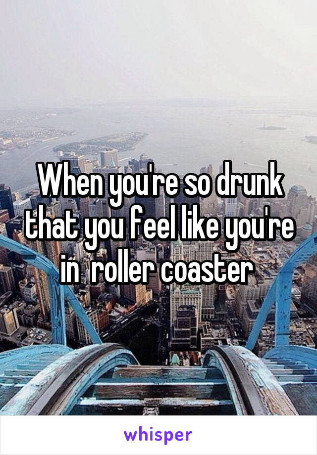 When you're so drunk that you feel like you're in  roller coaster