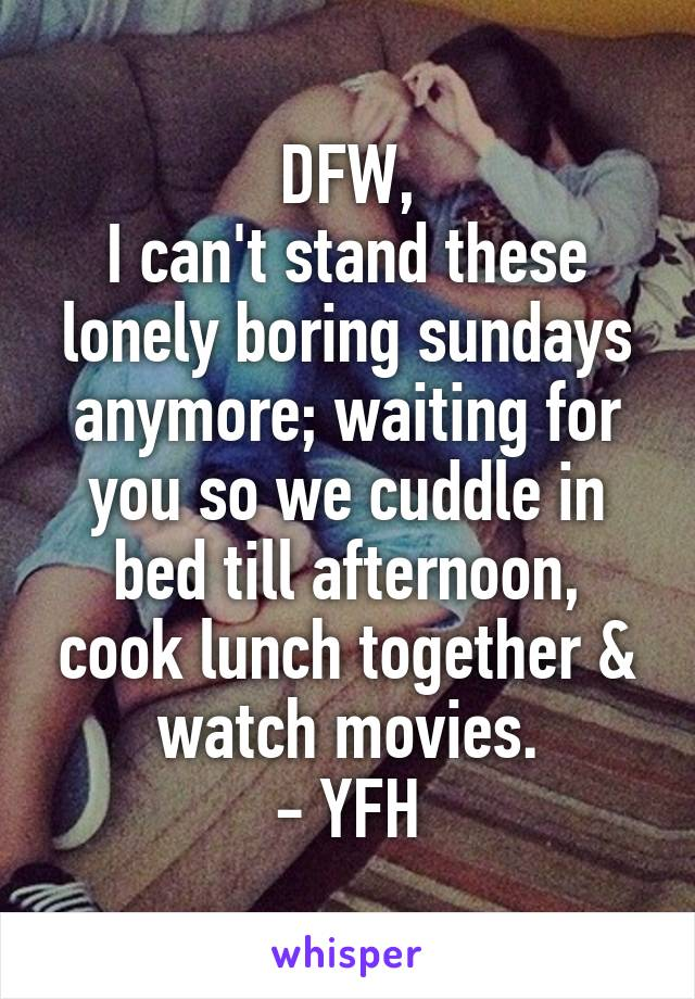 DFW, I can't stand these lonely boring sundays anymore; waiting for you so we cuddle in bed till afternoon, cook lunch together & watch movies. - YFH