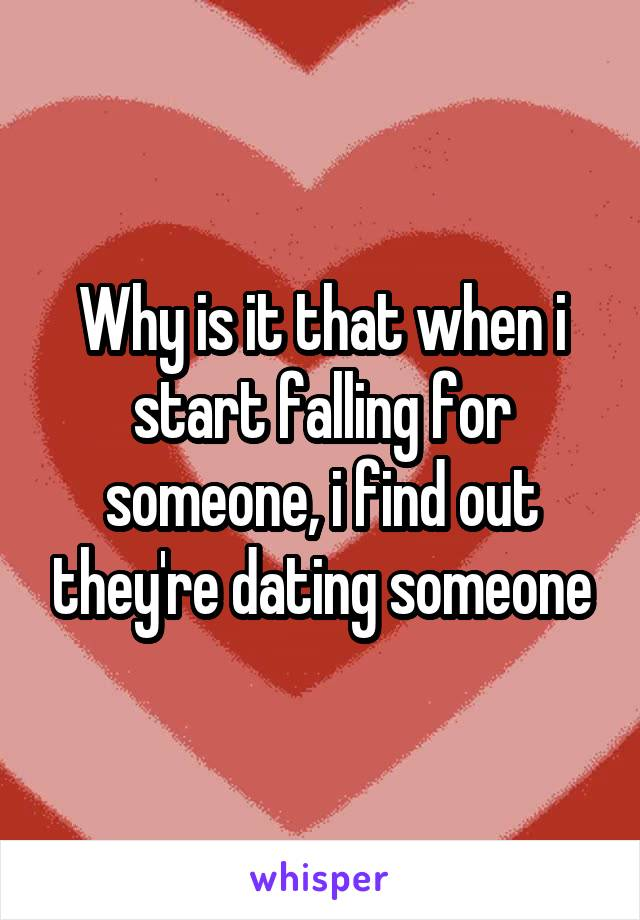 Why is it that when i start falling for someone, i find out they're dating someone