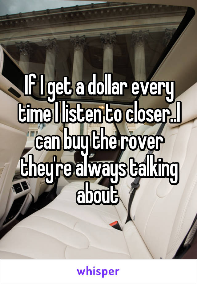 If I get a dollar every time I listen to closer..I can buy the rover they're always talking about