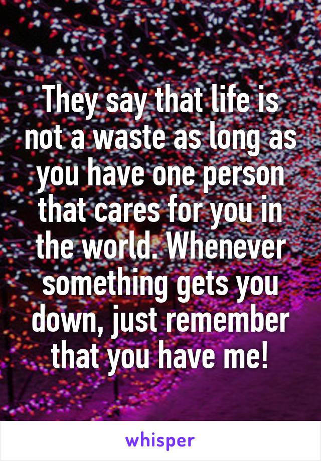 They say that life is not a waste as long as you have one person that cares for you in the world. Whenever something gets you down, just remember that you have me!