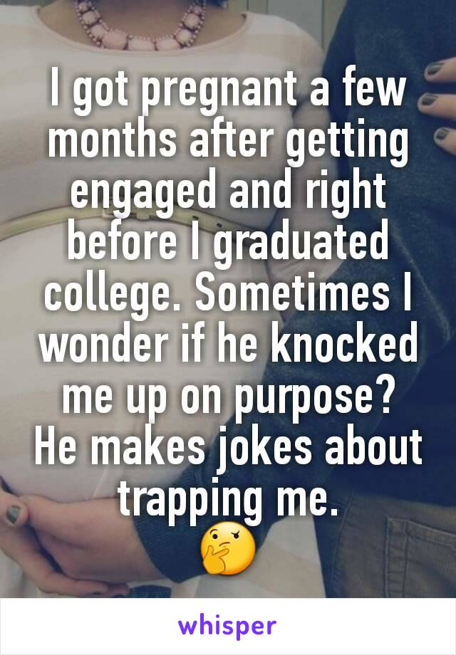 I got pregnant a few months after getting engaged and right before I graduated college. Sometimes I wonder if he knocked me up on purpose? He makes jokes about trapping me. 🤔