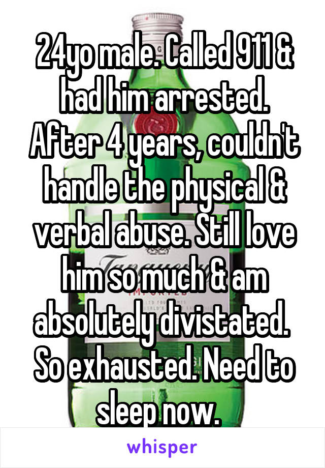 24yo male. Called 911 & had him arrested. After 4 years, couldn't handle the physical & verbal abuse. Still love him so much & am absolutely divistated.  So exhausted. Need to sleep now.