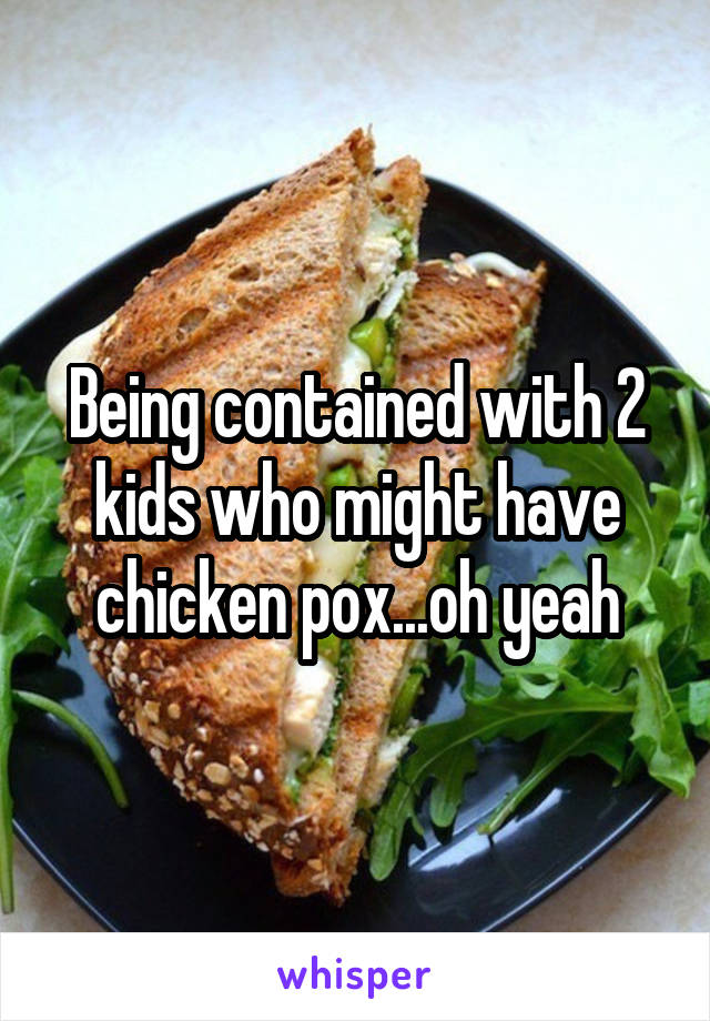 Being contained with 2 kids who might have chicken pox...oh yeah