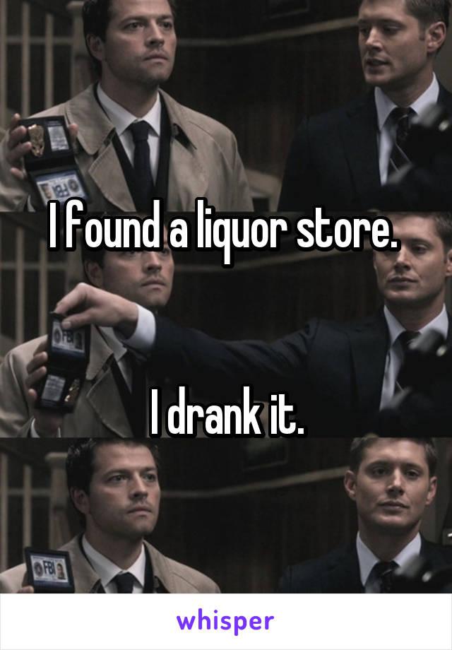 I found a liquor store.    I drank it.