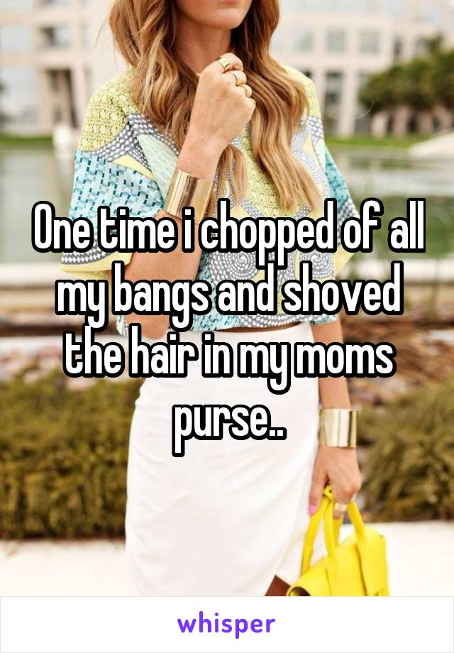One time i chopped of all my bangs and shoved the hair in my moms purse..