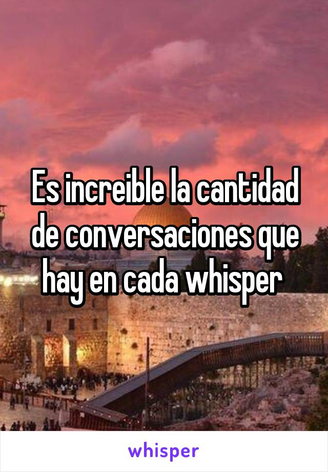 Es increible la cantidad de conversaciones que hay en cada whisper