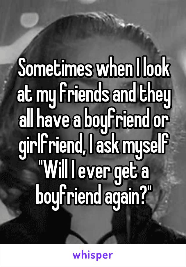 """Sometimes when I look at my friends and they all have a boyfriend or girlfriend, I ask myself """"Will I ever get a boyfriend again?"""""""