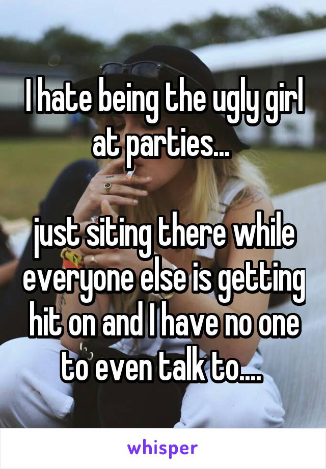 I hate being the ugly girl at parties...   just siting there while everyone else is getting hit on and I have no one to even talk to....