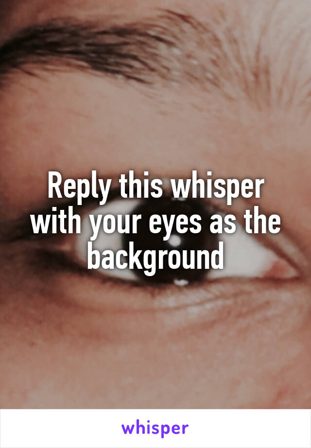 Reply this whisper with your eyes as the background