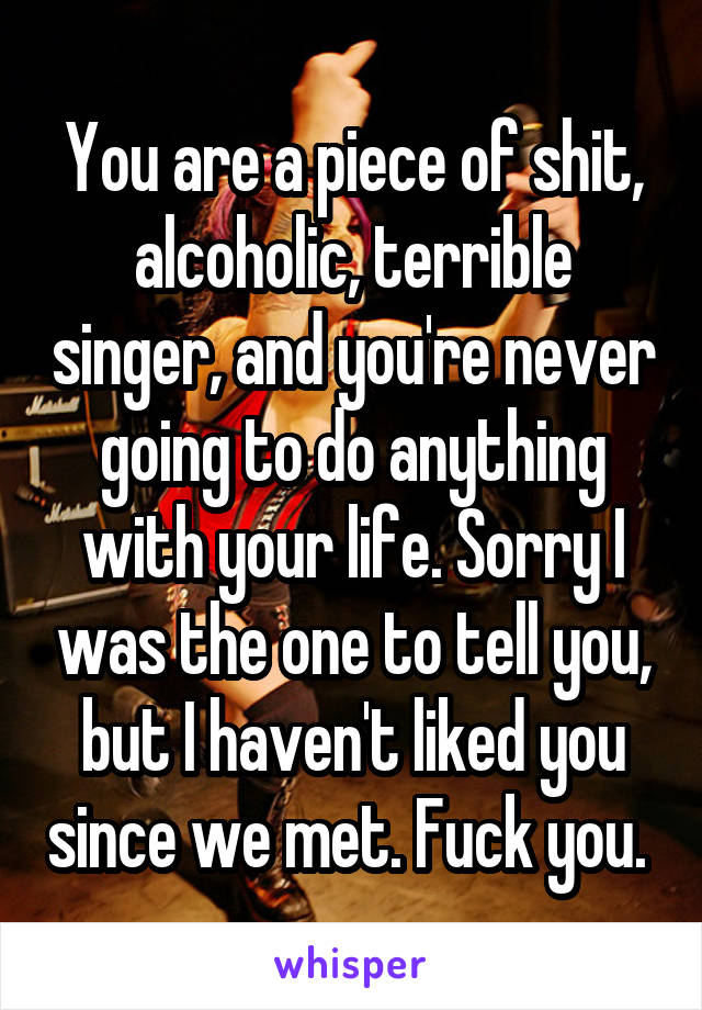 You are a piece of shit, alcoholic, terrible singer, and you're never going to do anything with your life. Sorry I was the one to tell you, but I haven't liked you since we met. Fuck you.