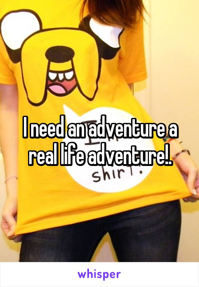 I need an adventure a real life adventure!.