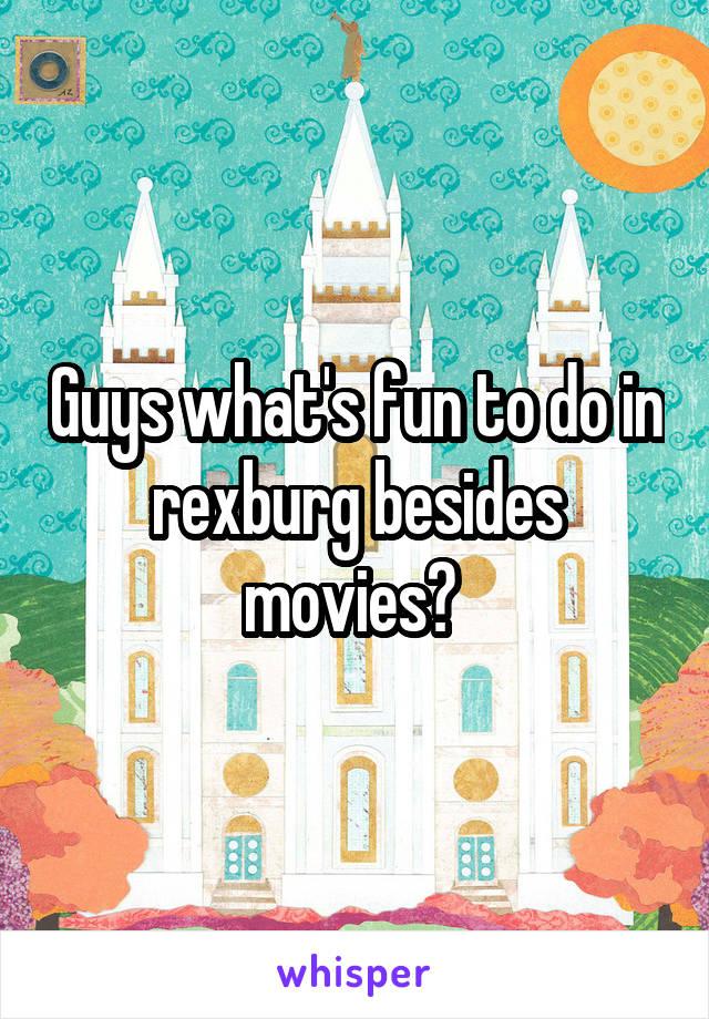 Guys what's fun to do in rexburg besides movies?