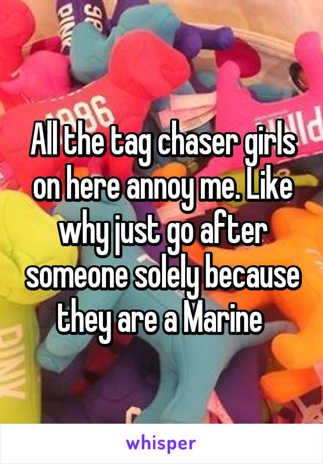 All the tag chaser girls on here annoy me. Like why just go after someone solely because they are a Marine