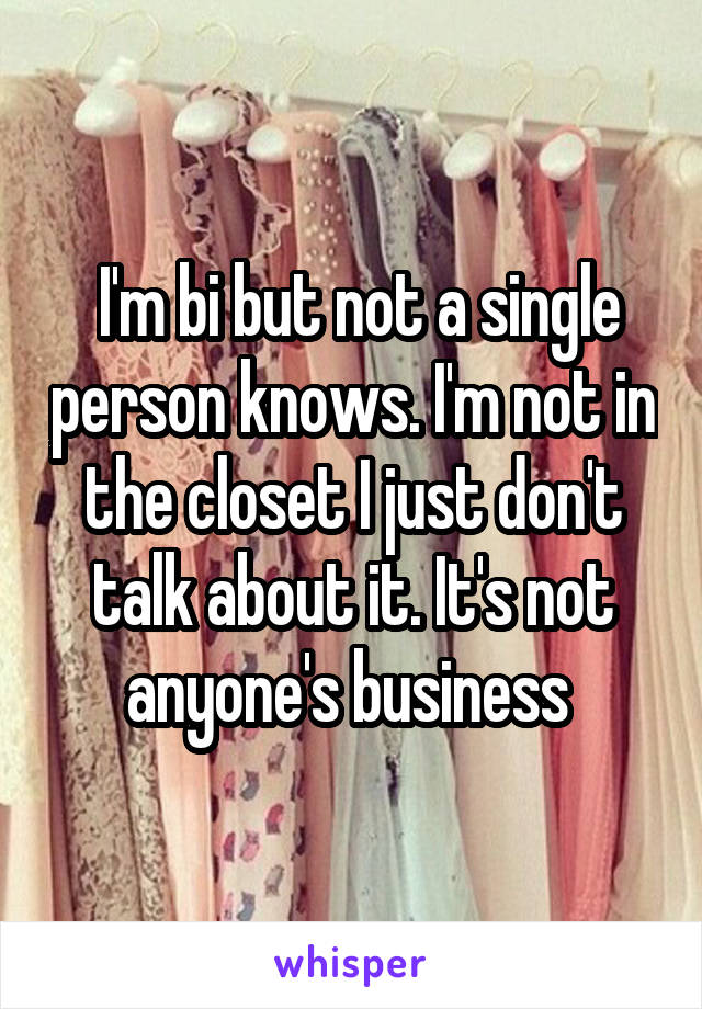 I'm bi but not a single person knows. I'm not in the closet I just don't talk about it. It's not anyone's business
