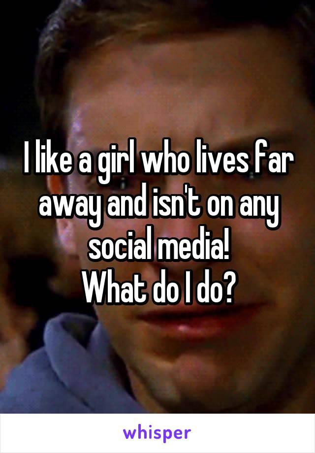 I like a girl who lives far away and isn't on any social media! What do I do?