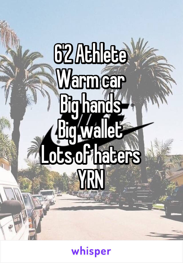6'2 Athlete  Warm car  Big hands  Big wallet  Lots of haters  YRN