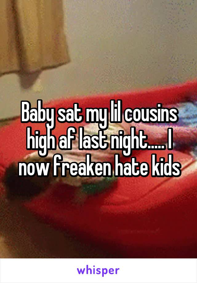 Baby sat my lil cousins high af last night..... I now freaken hate kids