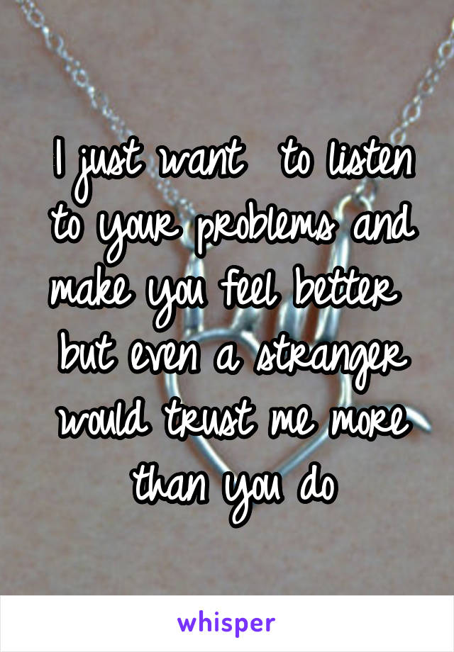 I just want  to listen to your problems and make you feel better  but even a stranger would trust me more than you do