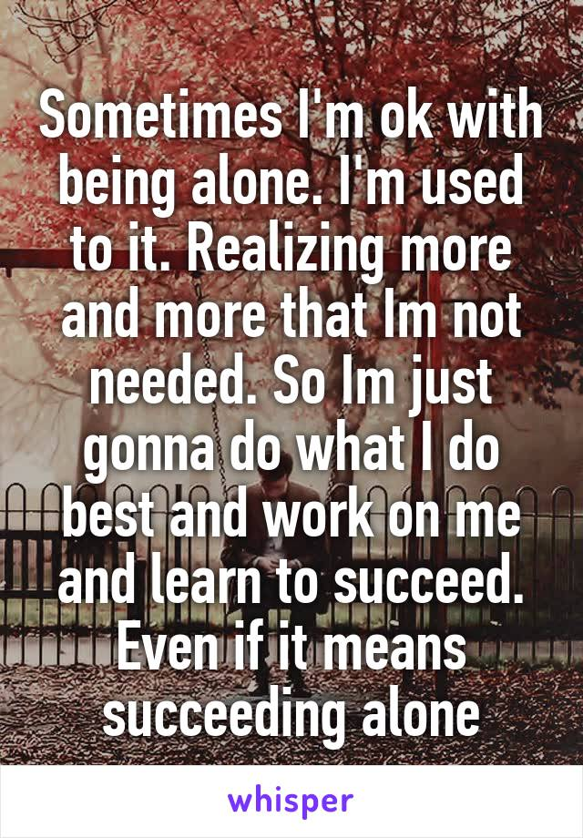 Sometimes I'm ok with being alone. I'm used to it. Realizing more and more that Im not needed. So Im just gonna do what I do best and work on me and learn to succeed. Even if it means succeeding alone
