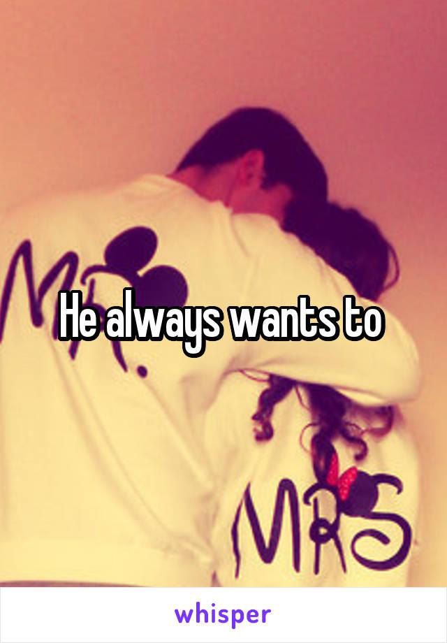 He always wants to