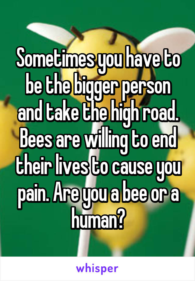 Sometimes you have to be the bigger person and take the high road. Bees are willing to end their lives to cause you pain. Are you a bee or a human?