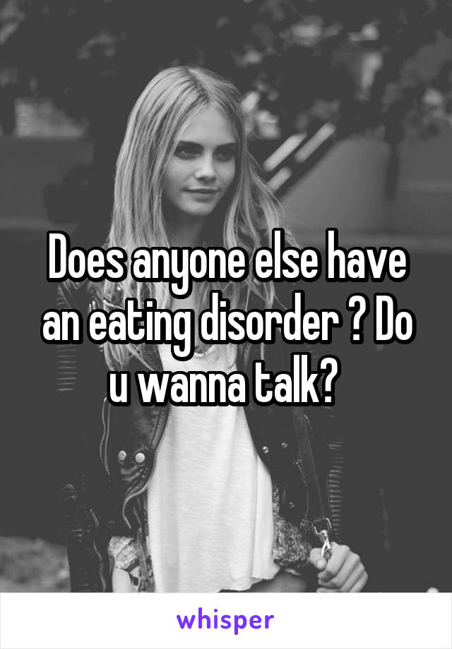 Does anyone else have an eating disorder ? Do u wanna talk?