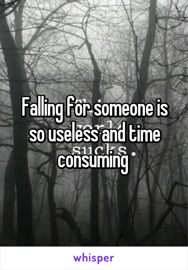 Falling for someone is so useless and time consuming