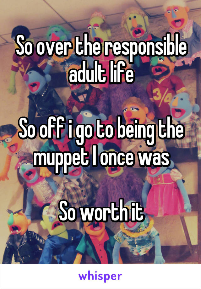 So over the responsible adult life  So off i go to being the muppet I once was  So worth it