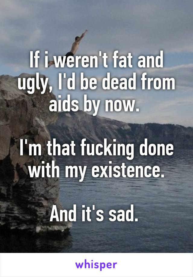 If i weren't fat and ugly, I'd be dead from aids by now.   I'm that fucking done with my existence.  And it's sad.