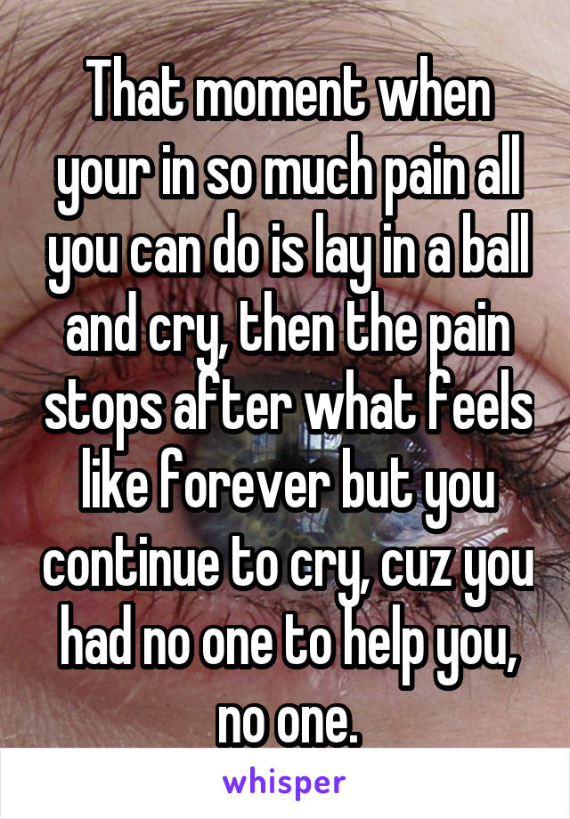 That moment when your in so much pain all you can do is lay in a ball and cry, then the pain stops after what feels like forever but you continue to cry, cuz you had no one to help you, no one.
