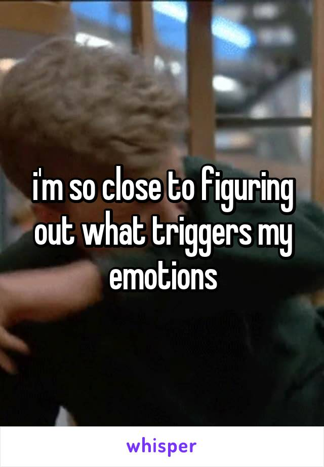 i'm so close to figuring out what triggers my emotions