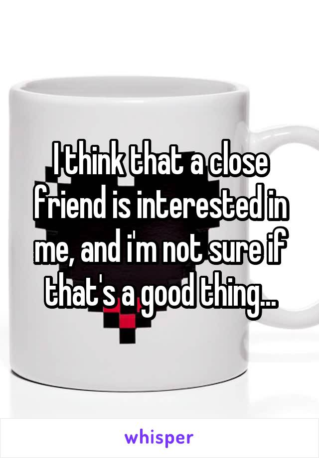 I think that a close friend is interested in me, and i'm not sure if that's a good thing...