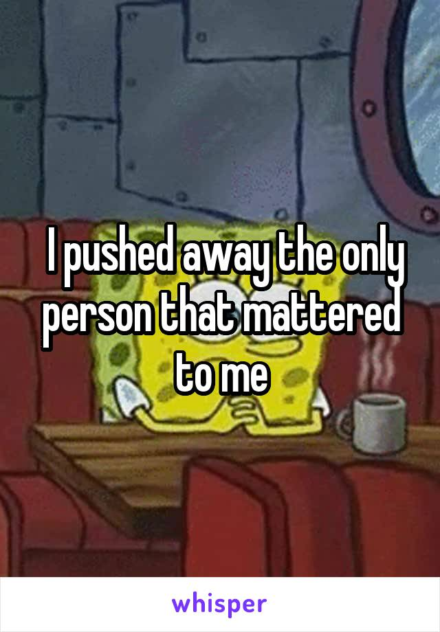 I pushed away the only person that mattered to me