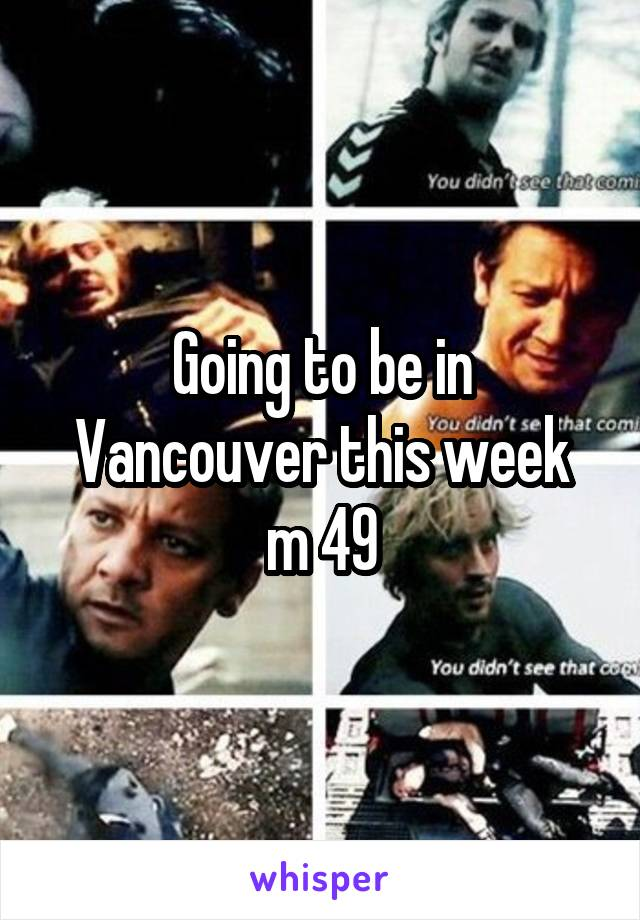 Going to be in Vancouver this week  m 49