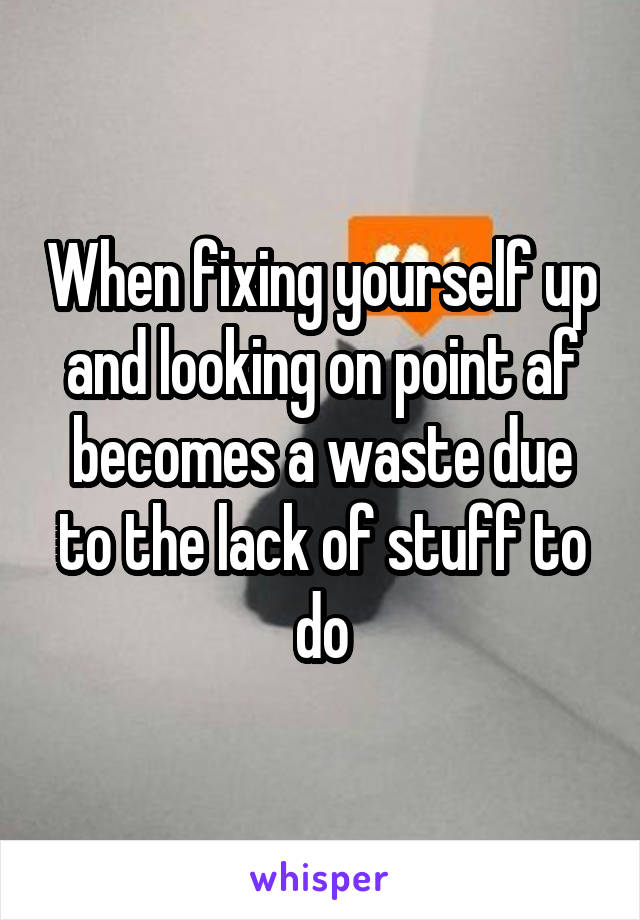 When fixing yourself up and looking on point af becomes a waste due to the lack of stuff to do