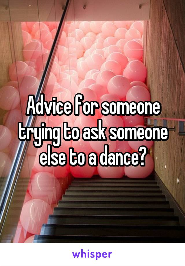 Advice for someone trying to ask someone else to a dance?